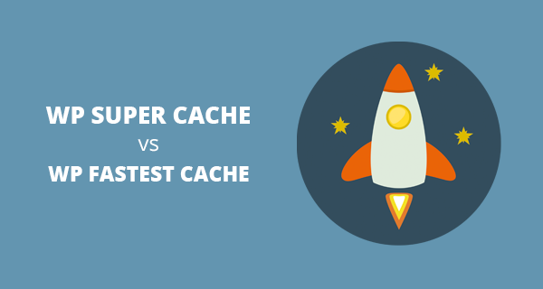 WP Super Cache vs WP Fastest Cache - Which one is Better?